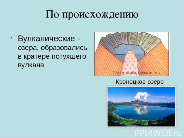 По происхождению Вулканические - озера, образовались в кратере потухшего вулкана Кроноцкое озеро