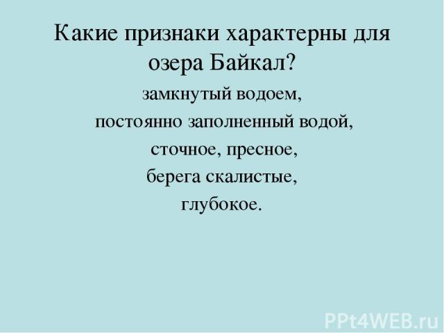 Какие признаки характерны для озера Байкал? замкнутый водоем, постоянно заполненный водой, сточное, пресное, берега скалистые, глубокое.