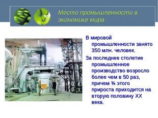 Место промышленности в экономике мира В мировой промышленности занято 350 млн. ч