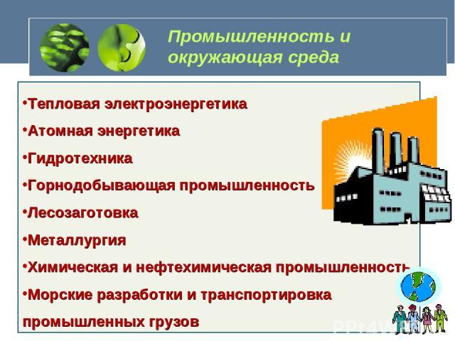 Промышленность и окружающая среда Тепловая электроэнергетика Атомная энергетика Гидротехника Горнодобывающая промышленность Лесозаготовка Металлургия Химическая и нефтехимическая промышленность Морские разработки и транспортировка промышленных грузов