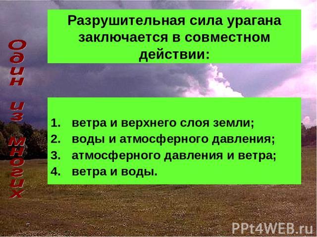 Разрушительная сила урагана заключается в совместном действии: ветра и верхнего слоя земли; воды и атмосферного давления; атмосферного давления и ветра; ветра и воды.