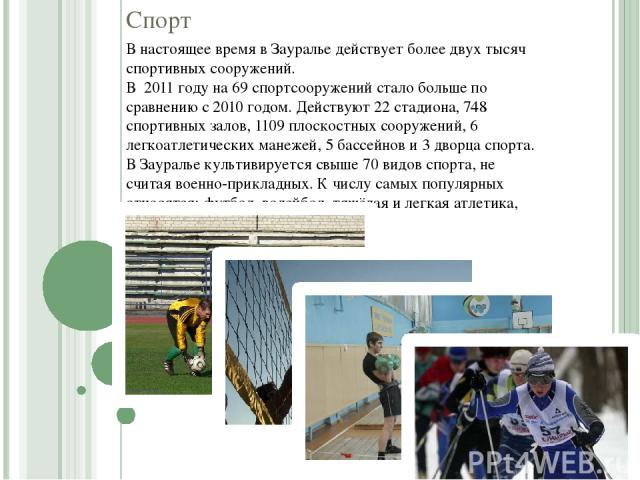 Спорт В настоящее время в Зауралье действует более двух тысяч спортивных сооружений. В 2011 году на 69 спортсооружений стало больше по сравнению с 2010 годом. Действуют 22 стадиона, 748 спортивных залов, 1109 плоскостных сооружений, 6 легкоатлетичес…