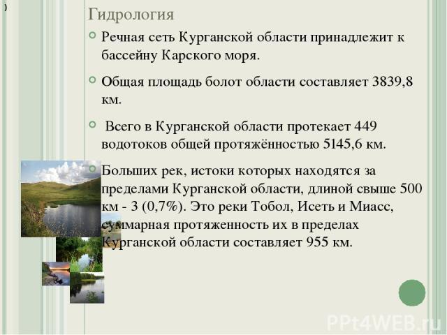 Гидрология Речная сеть Курганской области принадлежит к бассейну Карского моря. Общая площадь болот области составляет 3839,8 км. Всего в Курганской области протекает 449 водотоков общей протяжённостью 5145,6 км. Больших рек, истоки которых находятс…