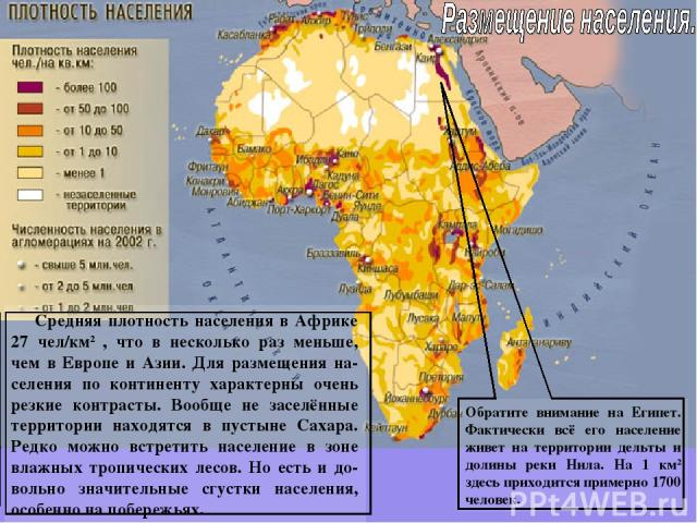 Средняя плотность населения в Африке 27 чел/км2 , что в несколько раз меньше, чем в Европе и Азии. Для размещения на-селения по континенту характерны очень резкие контрасты. Вообще не заселённые территории находятся в пустыне Сахара. Редко можно вст…