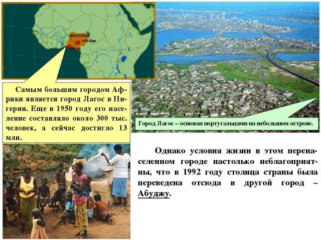 Самым большим городом Аф-рики является город Лагос в Ни-герии. Еще в 1950 году его насе-ление составляло около 300 тыс. человек, а сейчас достигло 13 млн. Однако условия жизни в этом перена-селенном городе настолько неблагоприят-ны, что в 1992 году …