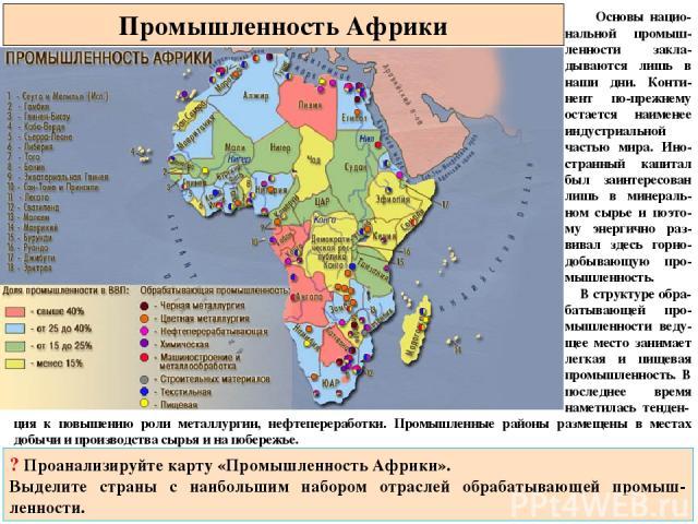 Промышленность Африки Основы нацио-нальной промыш-ленности закла-дываются лишь в наши дни. Конти-нент по-прежнему остается наименее индустриальной частью мира. Ино-странный капитал был заинтересован лишь в минераль-ном сырье и поэто-му энергично раз…