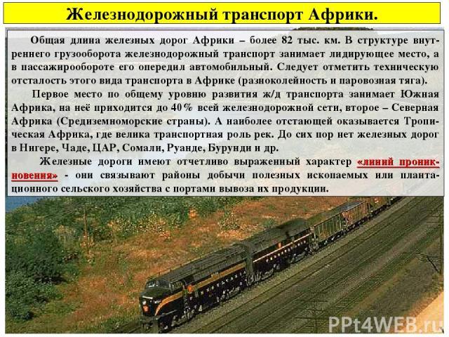 Железнодорожный транспорт Африки. Общая длина железных дорог Африки – более 82 тыс. км. В структуре внут-реннего грузооборота железнодорожный транспорт занимает лидирующее место, а в пассажирообороте его опередил автомобильный. Следует отметить техн…