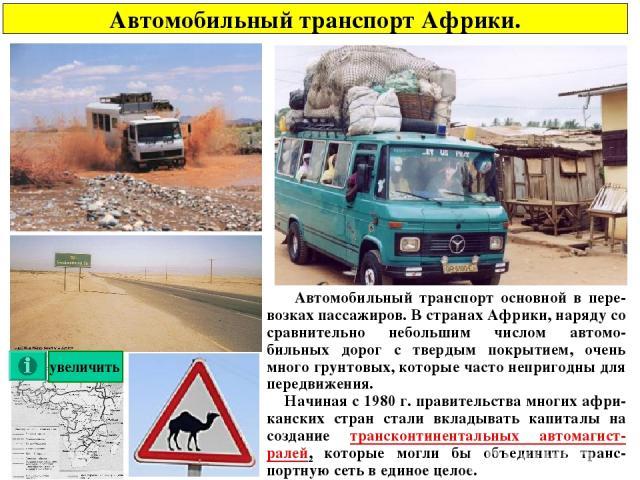 Автомобильный транспорт Африки. Автомобильный транспорт основной в пере-возках пассажиров. В странах Африки, наряду со сравнительно небольшим числом автомо-бильных дорог с твердым покрытием, очень много грунтовых, которые часто непригодны для передв…