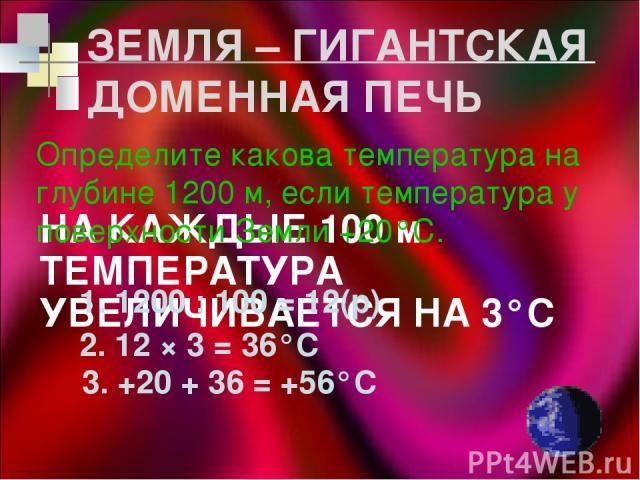 ЗЕМЛЯ – ГИГАНТСКАЯ ДОМЕННАЯ ПЕЧЬ НА КАЖДЫЕ 100 м ТЕМПЕРАТУРА УВЕЛИЧИВАЕТСЯ НА 3°С Определите какова температура на глубине 1200 м, если температура у поверхности Земли +20°С. 1. 1200 : 100 = 12(р) 2. 12 × 3 = 36°С 3. +20 + 36 = +56°С