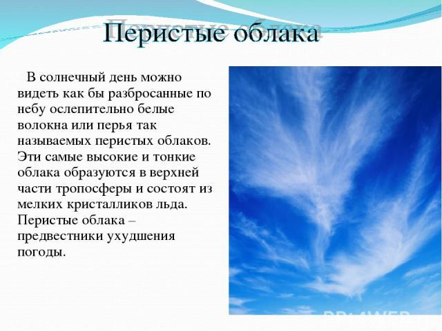 В солнечный день можно видеть как бы разбросанные по небу ослепительно белые волокна или перья так называемых перистых облаков. Эти самые высокие и тонкие облака образуются в верхней части тропосферы и состоят из мелких кристалликов льда. Перистые о…