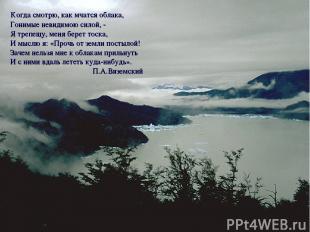 Когда смотрю, как мчатся облака, Гонимые невидимою силой, - Я трепещу, меня бере