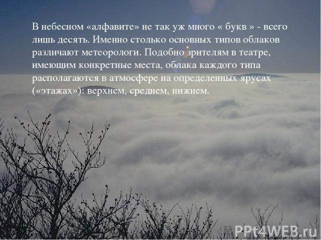 В небесном «алфавите» не так уж много « букв » - всего лишь десять. Именно столько основных типов облаков различают метеорологи. Подобно зрителям в театре, имеющим конкретные места, облака каждого типа располагаются в атмосфере на определенных яруса…