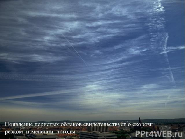 Появление перистых облаков свидетельствует о скором резком изменении погоды.