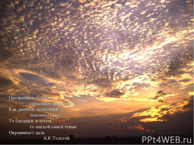 Прозрачных облаков спокойное движенье, Как дымкой, солнечный перенимая свет, То бледным золотом, то мягкой синей тенью Окрашивает даль. А.К.Толстой