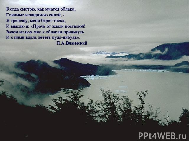 Когда смотрю, как мчатся облака, Гонимые невидимою силой, - Я трепещу, меня берет тоска, И мыслю я: «Прочь от земли постылой! Зачем нельзя мне к облакам прильнуть И с ними вдаль лететь куда-нибудь». П.А.Вяземский