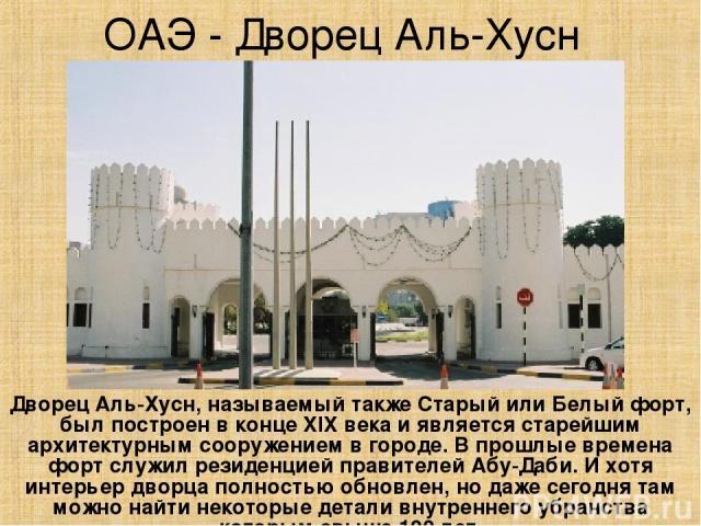ОАЭ - Дворец Аль-Хусн Дворец Аль-Хусн, называемый также Старый или Белый форт, был построен в конце XIX века и является старейшим архитектурным сооружением в городе. В прошлые времена форт служил резиденцией правителей Абу-Даби. И хотя интерьер двор…