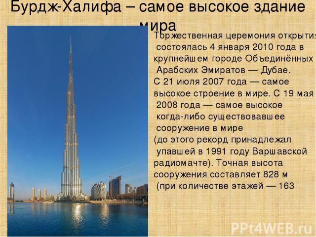 Бурдж-Халифа – самое высокое здание мира Торжественная церемония открытия состоялась 4 января 2010 года в крупнейшем городе Объединённых Арабских Эмиратов — Дубае. С 21 июля 2007 года — самое высокое строение в мире. С 19 мая 2008 года — самое высок…