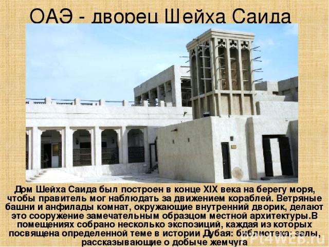 ОАЭ - дворец Шейха Саида Дом Шейха Саида был построен в конце XIX века на берегу моря, чтобы правитель мог наблюдать за движением кораблей. Ветряные башни и анфилады комнат, окружающие внутренний дворик, делают это сооружение замечательным образцом …