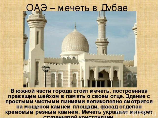 ОАЭ – мечеть в Дубае В южной части города стоит мечеть, построенная правящим шейхом в память о своем отце. Здание с простыми чистыми линиями великолепно смотрится на мощеной камнем площади, фасад отделан кремовым резным камнем. Мечеть украшает минар…