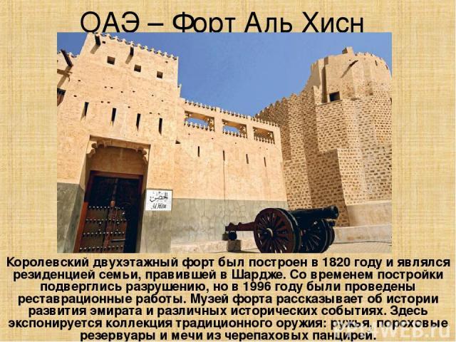 ОАЭ – Форт Аль Хисн Королевский двухэтажный форт был построен в 1820 году и являлся резиденцией семьи, правившей в Шардже. Со временем постройки подверглись разрушению, но в 1996 году были проведены реставрационные работы. Музей форта рассказывает о…