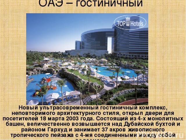 ОАЭ – гостиничный комплекс Новый ультрасовременный гостиничный комплекс, неповторимого архитектурного стиля, открыл двери для посетителей 18 марта 2003 года. Состоящий из 4-х монолитных башен, величественно возвышается над Дубайской бухтой и районом…