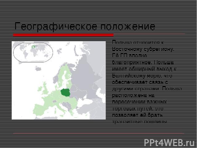 Географическое положение Польша относится к Восточному субрегиону. Её ГП вполне благоприятное. Польша имеет обширный выход к Балтийскому морю, что обеспечивает связь с другими странами. Польша расположена на пересечении важных торговых путей, это по…