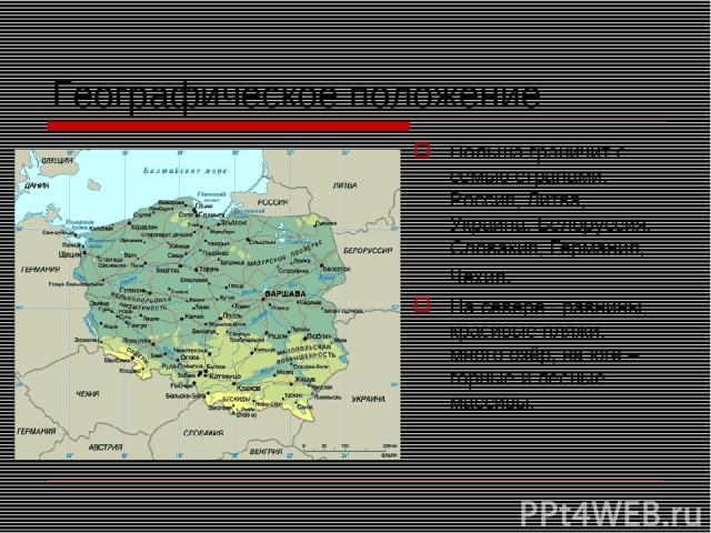Географическое положение Польша граничит с семью странами: Россия, Литва, Украина, Белоруссия, Словакия, Германия, Чехия. На севере - равнины, красивые пляжи, много озёр, на юге – горные и лесные массивы.