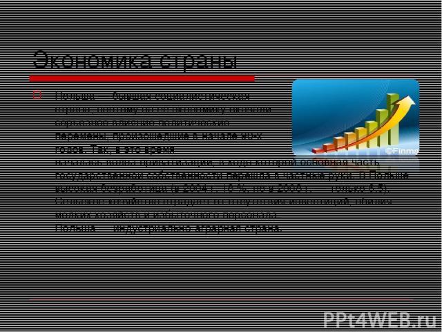 Экономика страны Польша — бывшая социалистическая страна, поэтому на её экономику оказали серьёзное влияние политические перемены, произошедшие в начале 90-х годов. Так, в это время началась волна приватизации, в ходе которой основная часть государс…