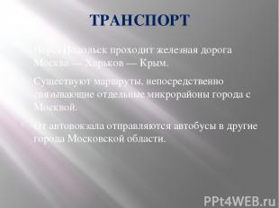 ТРАНСПОРТ Через Подольск проходит железная дорога Москва — Харьков — Крым. Сущес