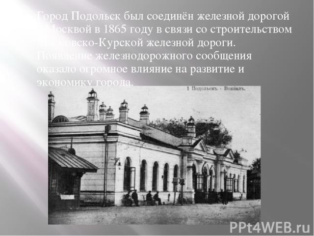 Город Подольск был соединён железной дорогой с Москвой в 1865 году в связи со строительством Московско-Курской железной дороги. Появление железнодорожного сообщения оказало огромное влияние на развитие и экономику города.