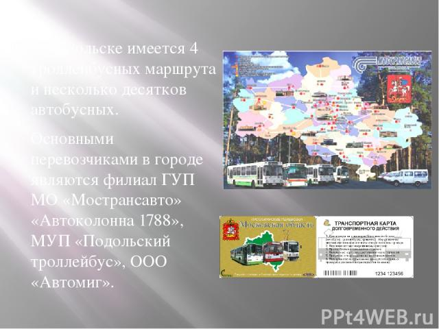 В Подольске имеется 4 троллейбусных маршрута и несколько десятков автобусных. Основными перевозчиками в городе являются филиал ГУП МО «Мострансавто» «Автоколонна 1788», МУП «Подольский троллейбус», ООО «Автомиг».