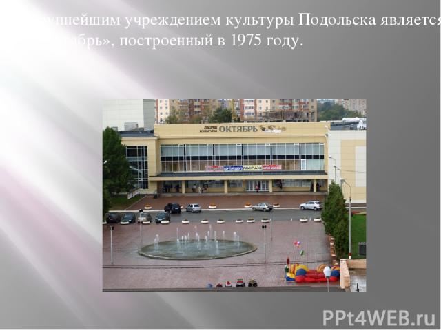 Крупнейшим учреждением культуры Подольска является ДК «Октябрь», построенный в 1975 году.