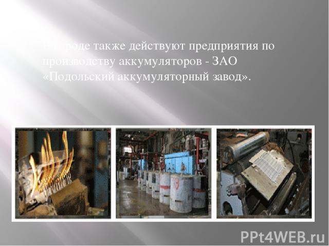 В городе также действуют предприятия по производству аккумуляторов - ЗАО «Подольский аккумуляторный завод».