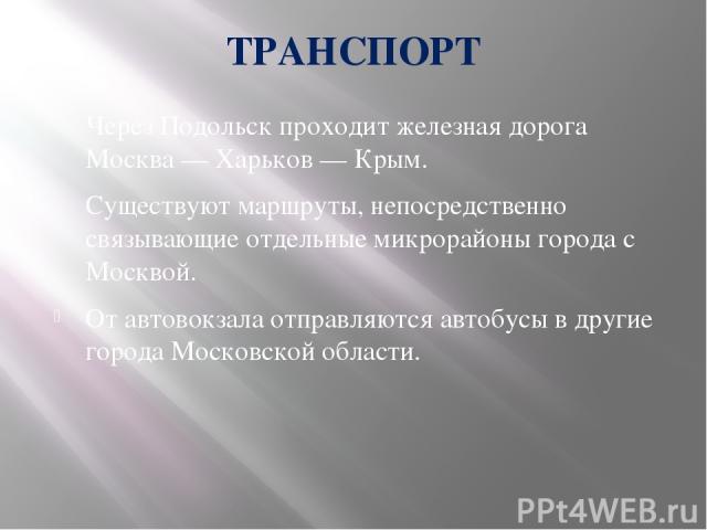 ТРАНСПОРТ Через Подольск проходит железная дорога Москва — Харьков — Крым. Существуют маршруты, непосредственно связывающие отдельные микрорайоны города с Москвой. От автовокзала отправляются автобусы в другие города Московской области.