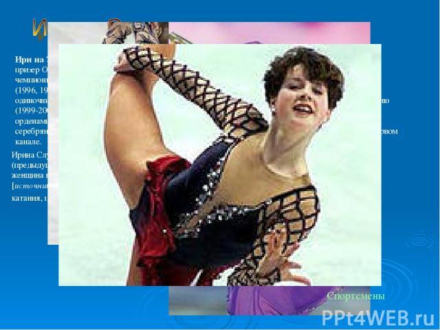 Ири на Эдуа рдовна Слу цкая(9 февраля1979,Москва)— российскаяфигуристка, серебряный призер Олимпийский игр 2002 года, бронзовый призер Олимпийских игр 2006 года, двукратная чемпионка мира (2002,2005), первая в истории семикратная чемпионка Евр…