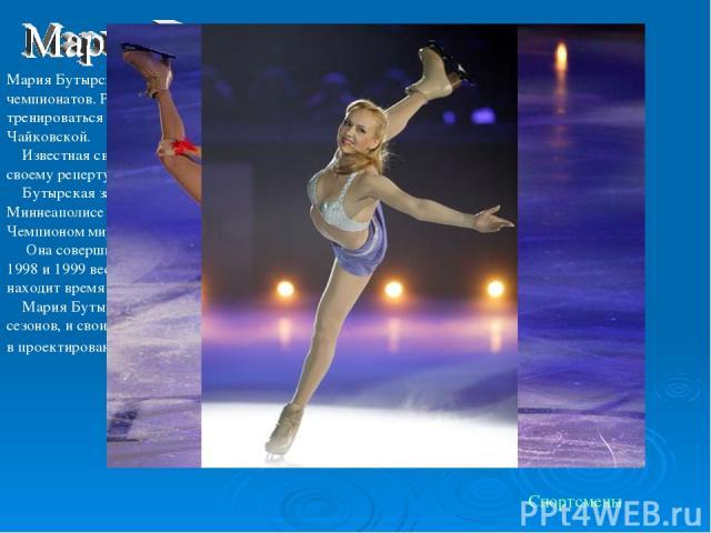 Мария Бутырская - шестикратная чемпионка России и призер и европейских и мировых чемпионатов. Родилась в Москве, катается на коньках с пяти лет. В 1991 начала тренироваться с Виктором Кудрявцевым и затем перешла к известному тренеру Елене Чайковской…