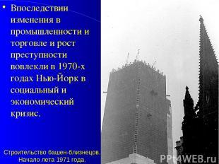 Строительство башен-близнецов. Начало лета 1971 года. Впоследствии изменения в п
