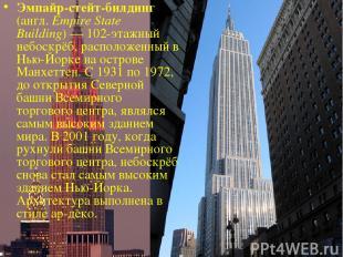 Эмпайр-стейт-билдинг (англ. Empire State Building)— 102-этажный небоскрёб, расп
