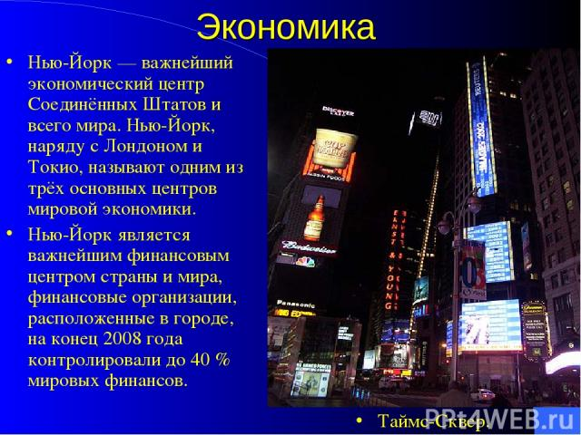Экономика Нью-Йорк— важнейший экономический центр Соединённых Штатов и всего мира. Нью-Йорк, наряду с Лондоном и Токио, называют одним из трёх основных центров мировой экономики. Нью-Йорк является важнейшим финансовым центром страны и мира, финансо…