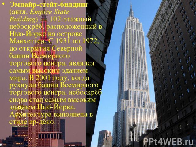 Эмпайр-стейт-билдинг (англ. Empire State Building)— 102-этажный небоскрёб, расположенный в Нью-Йорке на острове Манхеттен. С 1931 по 1972, до открытия Северной башни Всемирного торгового центра, являлся самым высоким зданием мира. В 2001 году, когд…