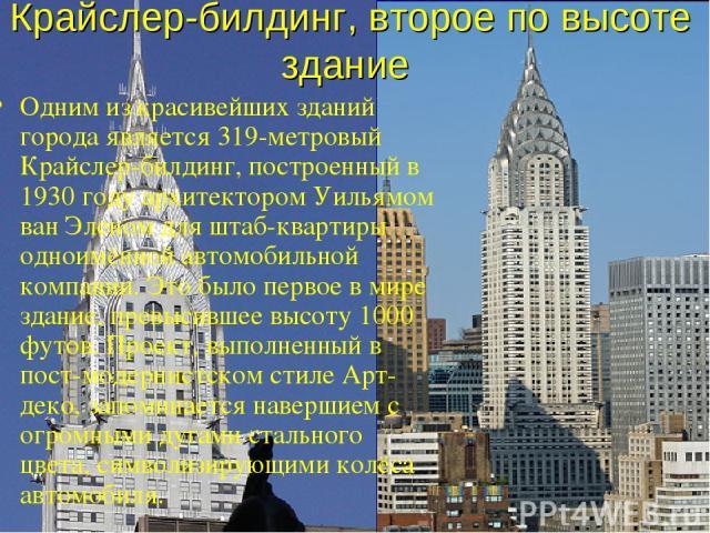Крайслер-билдинг, второе по высоте здание Одним из красивейших зданий города является 319-метровый Крайслер-билдинг, построенный в 1930 году архитектором Уильямом ван Эленом для штаб-квартиры одноимённой автомобильной компании. Это было первое в мир…