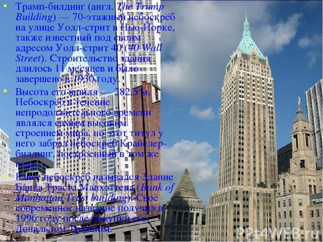 Трамп-билдинг (англ. The Trump Building)— 70-этажный небоскрёб на улице Уолл-стрит в Нью-Йорке, также известный под своим адресом Уолл-стрит 40 (40 Wall Street). Строительство здания длилось 11 месяцев и было завершено в 1930 году. Высота его шпиля…