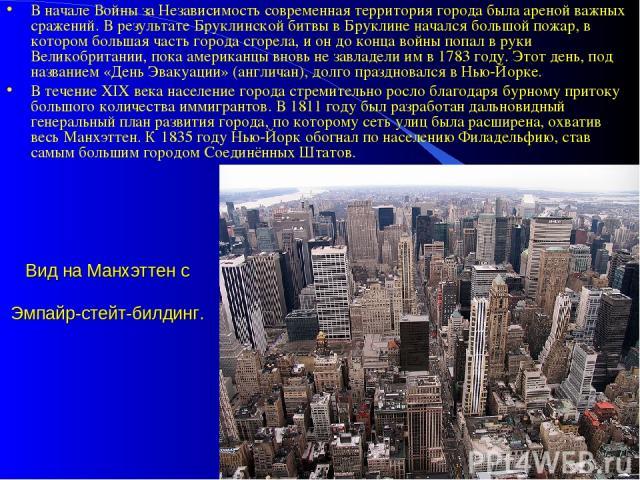 Вид на Манхэттен с Эмпайр-стейт-билдинг. В начале Войны за Независимость современная территория города была ареной важных сражений. В результате Бруклинской битвы в Бруклине начался большой пожар, в котором большая часть города сгорела, и он до конц…
