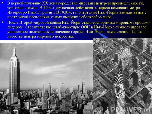 В первой половине XX века город стал мировым центром промышленности, торговли и связи. В 1904 году начала действовать первая компания метро Интерборо Рэпид Трэнзит. В 1930-x гг. очертания Нью-Йорка взмыли ввысь с постройкой нескольких самых высоких …
