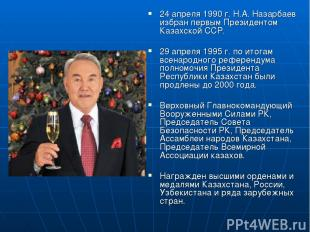 24 апреля 1990 г. Н.А. Назарбаев избран первым Президентом Казахской ССР. 29 апр
