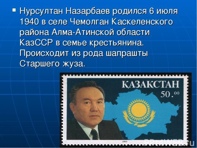 Нурсултан Назарбаев родился 6 июля 1940 в селе Чемолган Каскеленского района Алма-Атинской области КазССР в семье крестьянина. Происходит из рода шапрашты Старшего жуза.