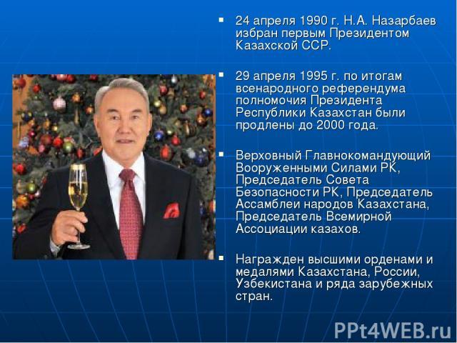 24 апреля 1990 г. Н.А. Назарбаев избран первым Президентом Казахской ССР. 29 апреля 1995 г. по итогам всенародного референдума полномочия Президента Республики Казахстан были продлены до 2000 года. Верховный Главнокомандующий Вооруженными Силами РК,…