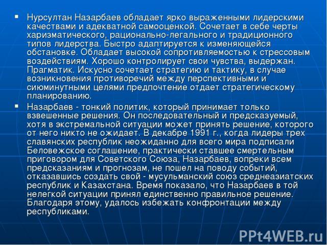 Нурсултан Назарбаев обладает ярко выраженными лидерскими качествами и адекватной самооценкой. Сочетает в себе черты харизматического, рационально-легального и традиционного типов лидерства. Быстро адаптируется к изменяющейся обстановке. Обладает выс…