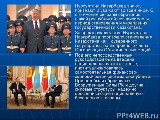 Нурсултана Назарбаева знают, признают и уважают во всем мире. С его именем связаны обретение нашей республикой независимости, период становления и укрепления государственности Казахстана. За время руководства Нурсултана Назарбаева произошло становле…