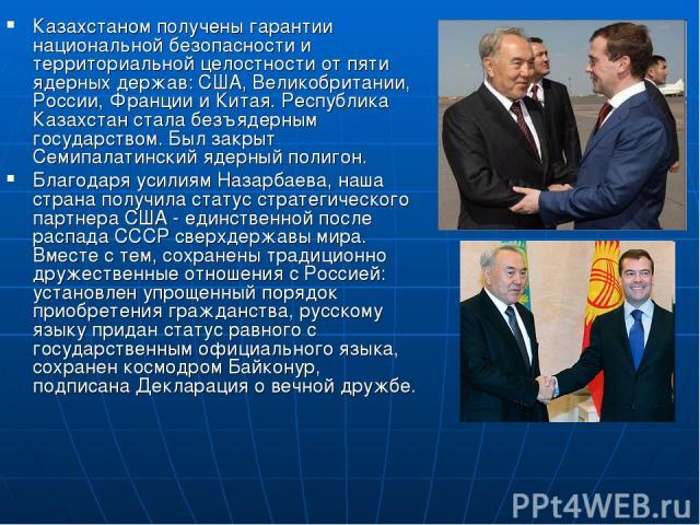 Казахстаном получены гарантии национальной безопасности и территориальной целостности от пяти ядерных держав: США, Великобритании, России, Франции и Китая. Республика Казахстан стала безъядерным государством. Был закрыт Семипалатинский ядерный полиг…